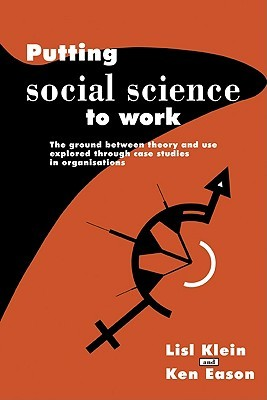 Putting Social Science to Work: The Ground Between Theory and Use Explored Through Case Studies in Organisations Lisl Klein
