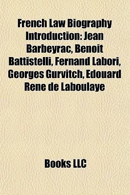 French Law Biography Introduction: Jean Barbeyrac, Beno t Battistelli, Fernand Labori, Georges Gurvitch, douard Ren de Laboulaye  by  Books LLC
