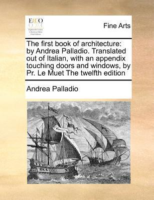 The First Book of Architecture: By Andrea Palladio. Translated Out of Italian, with an Appendix Touching Doors and Windows,  by  PR. Le Muet the Twelfth by Andrea Palladio