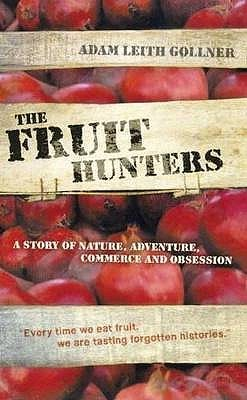 The Fruit Hunters: A Story of Nature, Adventure, Commerce and Obsession. Adam Leith Gollner  by  Adam Leith Gollner