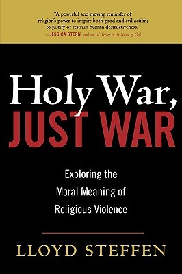 Holy War, Just War: Exploring the Moral Meaning of Religious Violence  by  Lloyd Steffen
