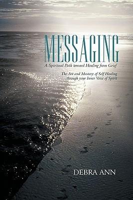 Messaging: A Spiritual Path Toward Healing from Grief  by  Debra Ann