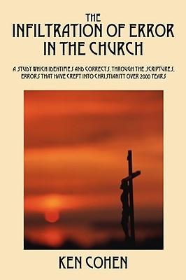 The Infiltration of Error in the Church: A Study Which Identifies and Corrects, Through the Scriptures, Errors That Have Crept Into Christianity Over  by  Ken  Cohen