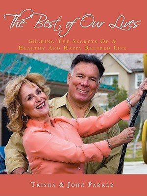 The Best of Our Lives: Sharing the Secrets of a Healthy and Happy Retired Life  by  Trisha Parker