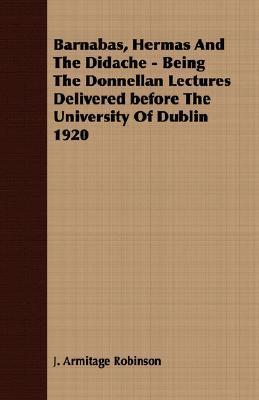 Barnabas, Hermas and the Didache - Being the Donnellan Lectures Delivered Before the University of Dublin 1920  by  J. Armitage Robinson