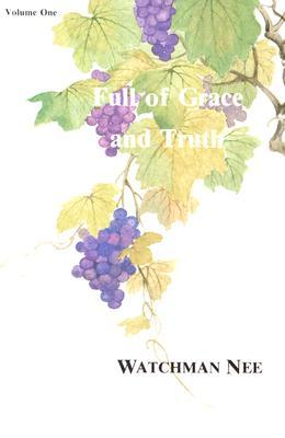 Full of Grace and Truth, Volume One (Gospel Message Series)  by  Watchman Nee