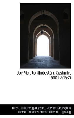 Our Visit to Hindost N, Kashmir, and Ladakh Harriet Georgiana J C Murray-Aynsley