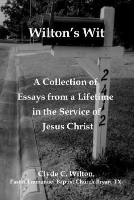 Wiltons Wit: A Collection of Essays from a Lifetime in the Service of Jesus Christ Clyde C. Wilton