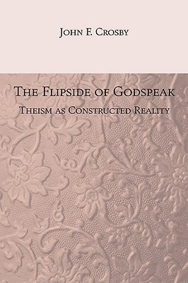 The Flipside of Godspeak: Theism as Constructed Reality  by  John Crosby