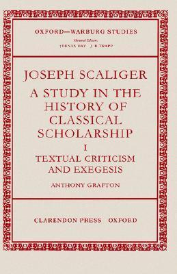 Joseph Scaliger: A Study in the History of Classical Scholarship Volume 1: Textual Criticism and Exegesis Anthony Grafton