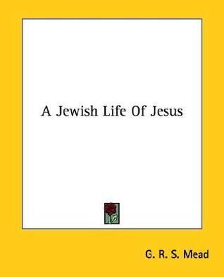A Jewish Life of Jesus G.R.S. Mead