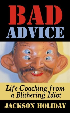 Bad Advice: Life Coaching from a Blithering Idiot Jackson Holiday