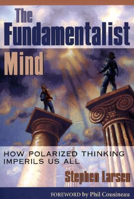The Fundamentalist Mind: How Polarized Thinking Imperils Us All  by  Stephen Larsen