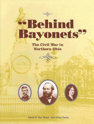 Behind Bayonets: The Civil War in Northern Ohio David D. Van Tassel