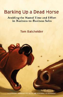 Barking Up a Dead Horse: Avoiding the Wasted Time and Effort in Business-To-Business Sales  by  Tom Batchelder