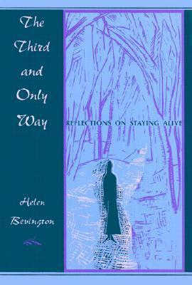 The Third and Only Way: Reflections on Staying Alive  by  Helen Bevington