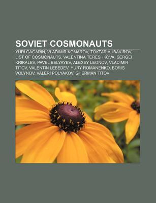 Soviet Cosmonauts: Yuri Gagarin, Vladimir Komarov, Toktar Aubakirov, List of Cosmonauts, Valentina Tereshkova, Sergei Krikalev, Pavel Bel  by  Books LLC