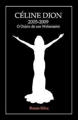 Celine Dion: 2005-2009 - O Diario de Um Webmaster Bruno Silva