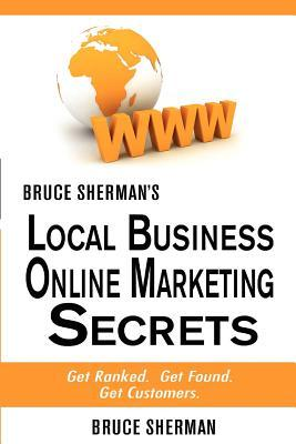 Bruce Shermans Local Business Online Marketing Secrets: Get Ranked. Get Found. Get Customers.  by  Bruce Sherman