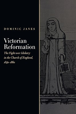 Victorian Reformation: The Fight Over Idolatry in the Church of England, 1840-1860  by  Dominic Janes