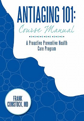Antiaging 101: Course Manual: A Proactive Preventive Health Care Program  by  Frank Comstock