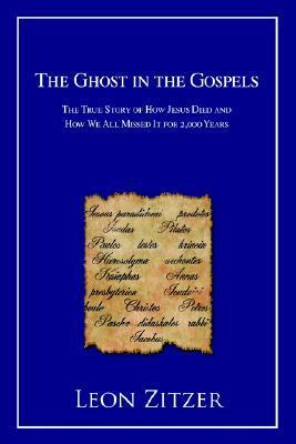 The Ghost in the Gospels: The True Story of How Jesus Died and How We All Missed It for 2,000 Years  by  Leon Zitzer