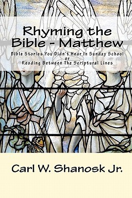 Rhyming the Bible - Matthew: Bible Stories You Didnt Hear in Sunday School  by  Carl W. Shanosk Jr.