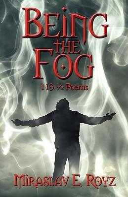 Being the Fog: 113 1/2 Poems Miraslav E. Royz