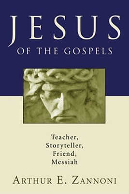 Jesus of the Gospels: Teacher, Storyteller, Friend, Messiah Arthur E. Zannoni