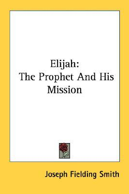Elijah: The Prophet and His Mission  by  Joseph Fielding Smith