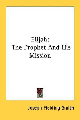 Elijah: The Prophet and His Mission Joseph Fielding Smith