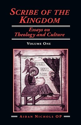 Scribe of the Kingdom: Volume 1: Essays on Theology and Culture Aidan Nichols