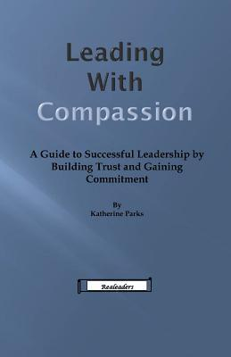 Leading with Compassion: A Guide to Successful Leadership  by  Building Trust and Gaining Commitment by Katherine Parks