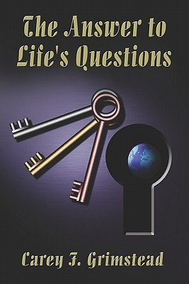 The Answer to Lifes Questions  by  Carey F. Grimstead