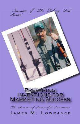 Preparing Inventions for Marketing Success: The Secrets of Successful Inventors  by  James M. Lowrance
