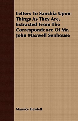 Letters to Sanchia Upon Things as They Are, Extracted from the Correspondence of Mr. John Maxwell Senhouse  by  Maurice Hewlett
