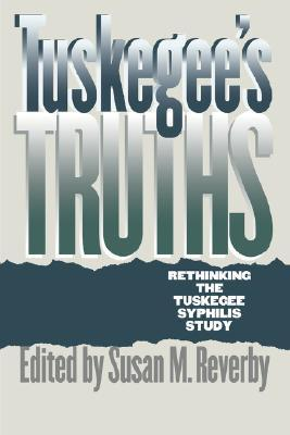 Tuskegees Truths: Rethinking the Tuskegee Syphilis Study  by  Susan M. Reverby