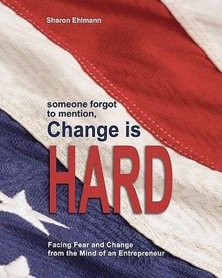 Someone Forgot to Mention Change Is Hard, Second Edition: Facing Fear and Change from the Mind of an Entrepreneur  by  Sharon Ehlmann