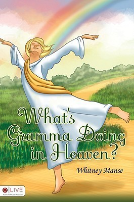 Whats Gramma Doing in Heaven?  by  Whitney Manse
