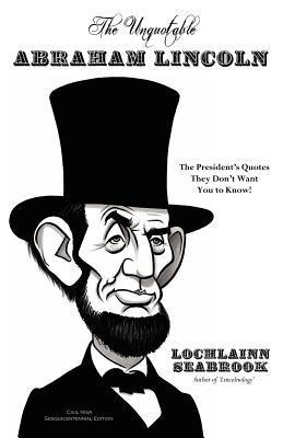 The Unquotable Abraham Lincoln: The Presidents Quotes They Dont Want You to Know! Lochlainn Seabrook