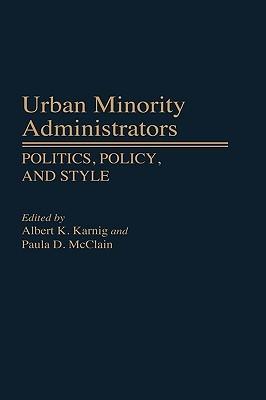 Urban Minority Administrators: Politics, Policy, and Style Albert K. Karnig