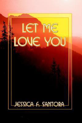 Let Me Love You  by  Jessica F. Santora