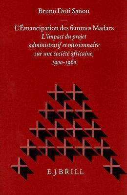 LEmancipation Des Femmes Madare: LImpact Du Projet Administratif Et Missionnaire Sur Une Societe Africaine, 1900-1960 Bruno Doti Sanou