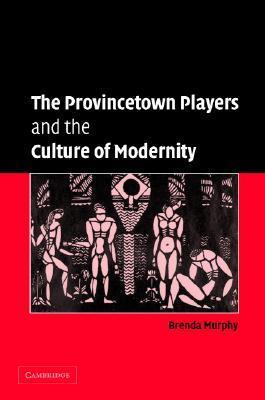 The Provincetown Players and the Culture of Modernity  by  Brenda Murphy