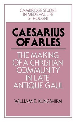 Caesarius of Arles: The Making of a Christian Community in Late Antique Gaul William E. Klingshirn