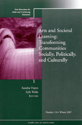 Arts and Societal Learning: Transforming Communities Socially, Politically, and Culturally: New Directions for Adult and Continuing Education, No.116  by  Lyle Yorks