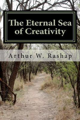 The Eternal Sea of Creativity: Poems about Life, Love, and Why We Are Here Arthur Rashap