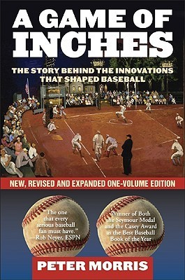 A Game Of Inches: The Stories Behind The Innovations That Shaped Baseball, New One Volume Revised And Expanded Paperback Peter  Morris