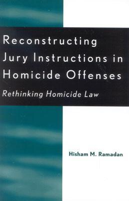 Reconstructing Jury Instructions in Homicide Offenses: Rethinking Homicide Law  by  Hisham M. Ramadan