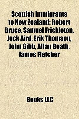 Scottish Immigrants to New Zealand: Robert Bruce, Samuel Frickleton, Jock Aird, Erik Thomson, John Gibb, Allan Boath, James Fletcher  by  Books LLC